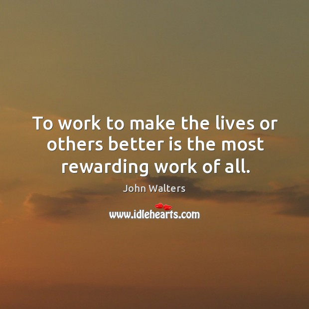 To work to make the lives or others better is the most rewarding work of all. Image