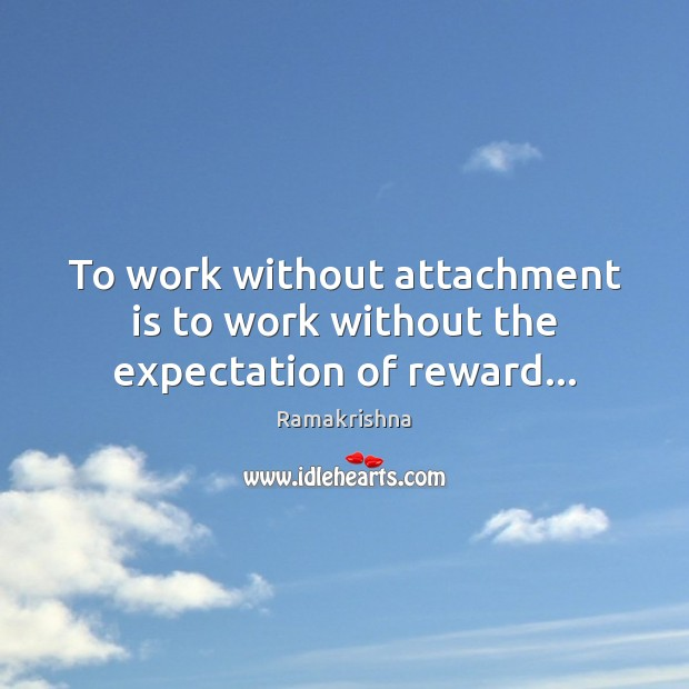 To work without attachment is to work without the expectation of reward… Image