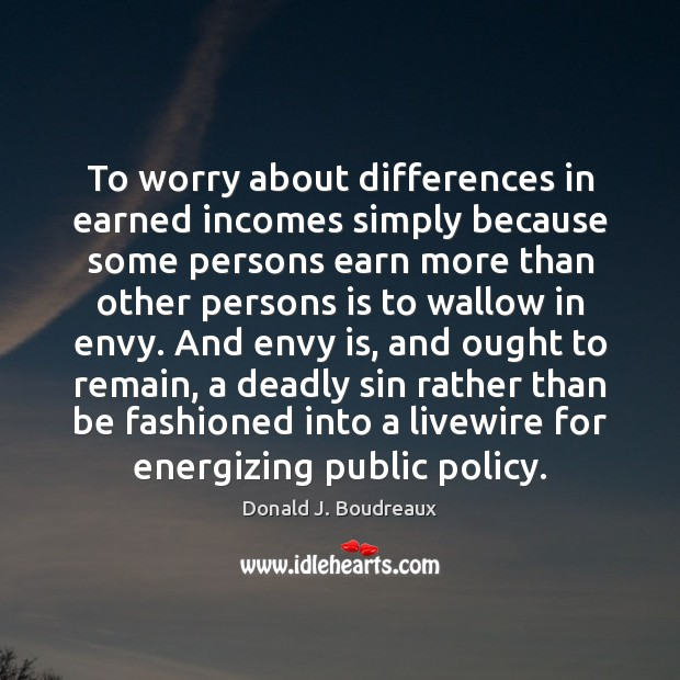 To worry about differences in earned incomes simply because some persons earn Envy Quotes Image
