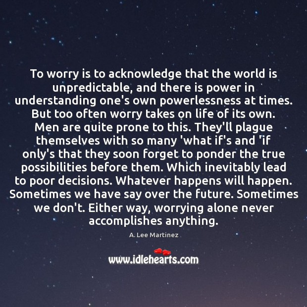 To worry is to acknowledge that the world is unpredictable, and there Image