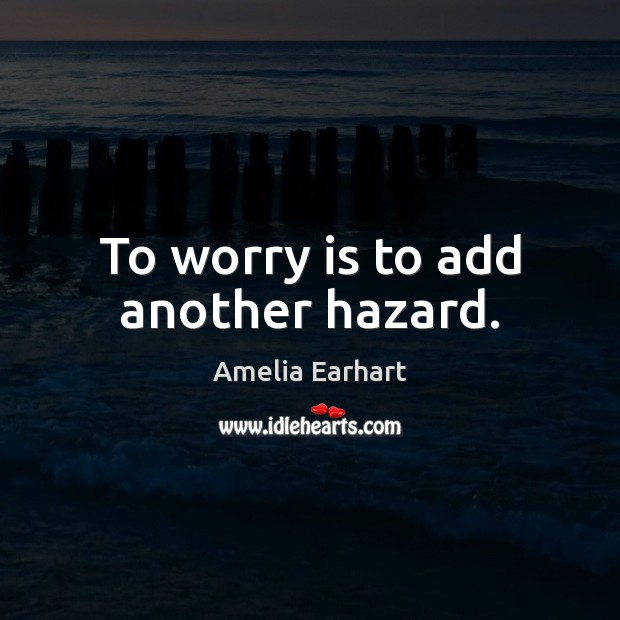 Image, To worry is to add another hazard.