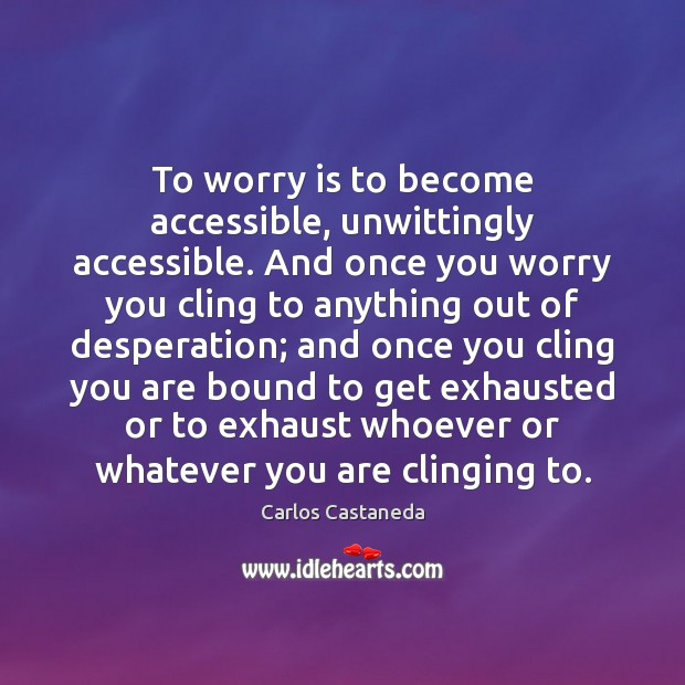 To worry is to become accessible, unwittingly accessible. And once you worry Worry Quotes Image