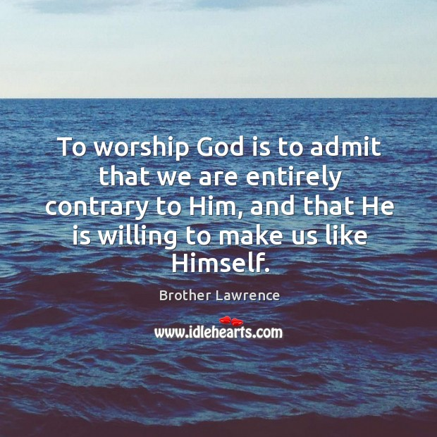 To worship God is to admit that we are entirely contrary to Image