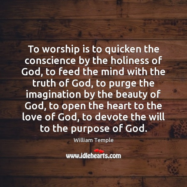 To worship is to quicken the conscience by the holiness of God, William Temple Picture Quote