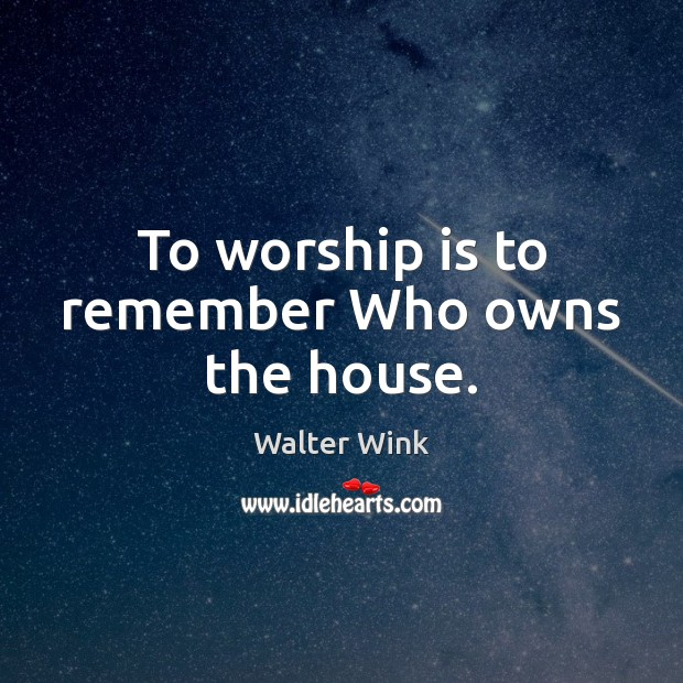 To worship is to remember Who owns the house. Worship Quotes Image