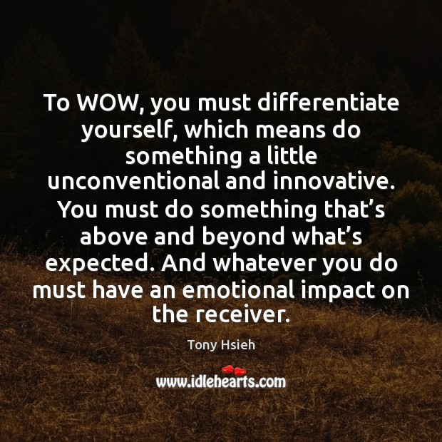 To WOW, you must differentiate yourself, which means do something a little Tony Hsieh Picture Quote