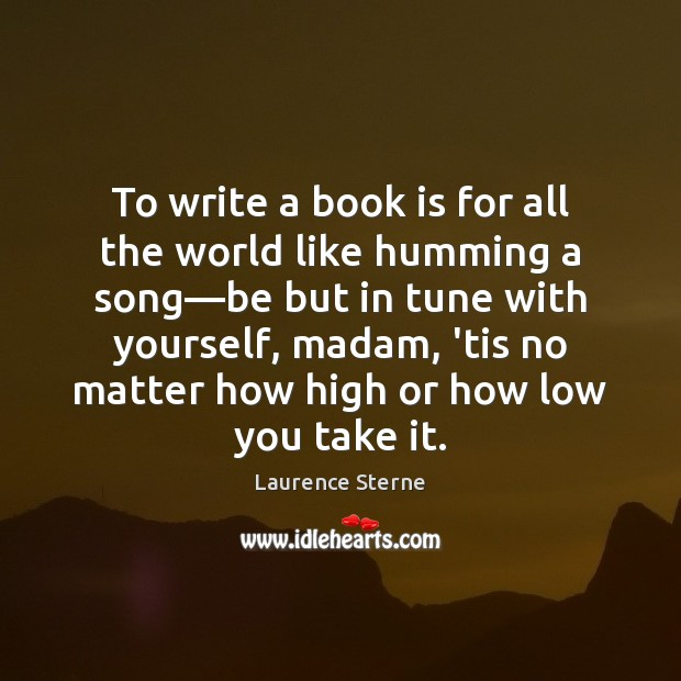 To write a book is for all the world like humming a Laurence Sterne Picture Quote