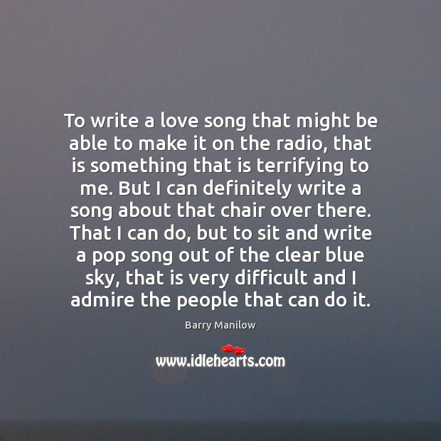 To write a love song that might be able to make it Barry Manilow Picture Quote