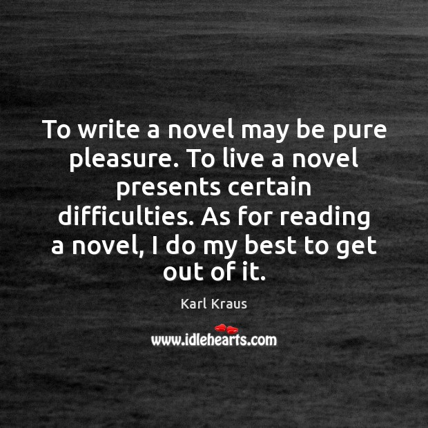To write a novel may be pure pleasure. To live a novel Karl Kraus Picture Quote