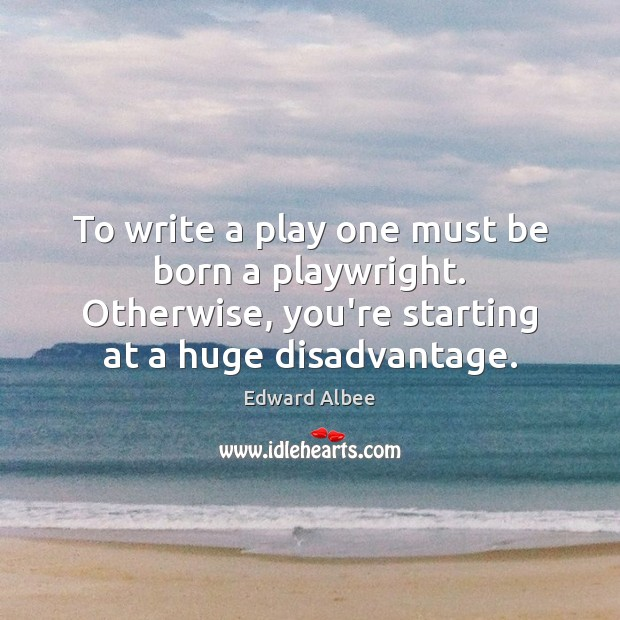 To write a play one must be born a playwright. Otherwise, you're Edward Albee Picture Quote