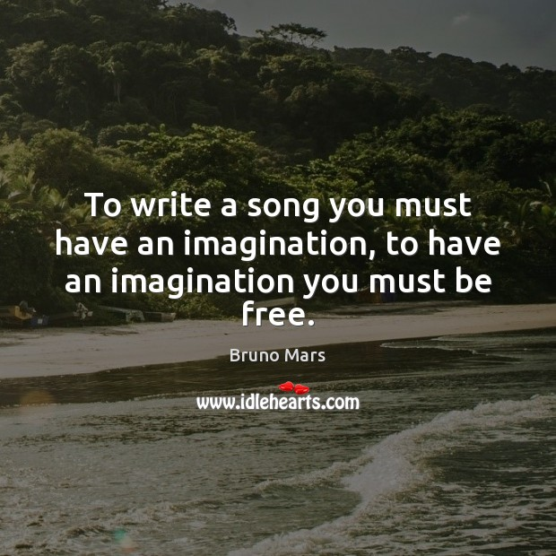 To write a song you must have an imagination, to have an imagination you must be free. Bruno Mars Picture Quote