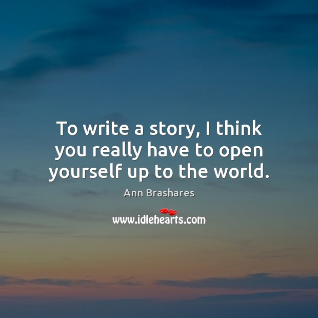 To write a story, I think you really have to open yourself up to the world. Image