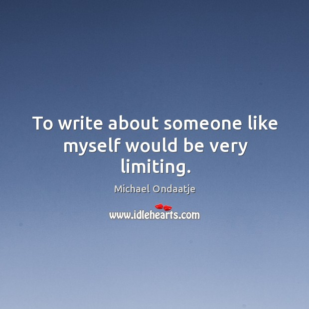 To write about someone like myself would be very limiting. Image