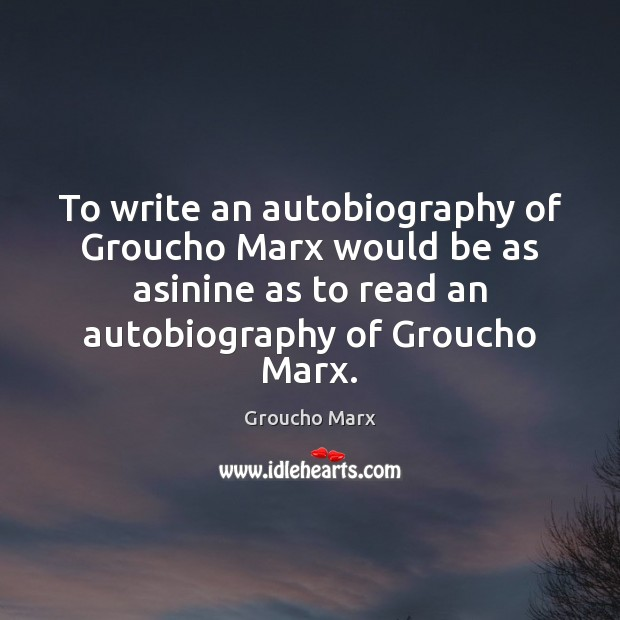 Image, To write an autobiography of Groucho Marx would be as asinine as