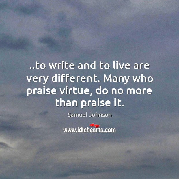 Image, ..to write and to live are very different. Many who praise virtue,