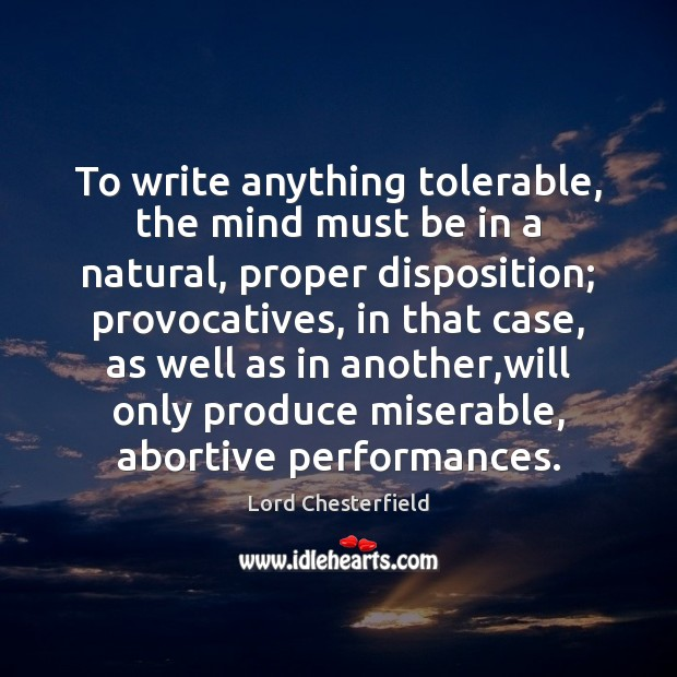 To write anything tolerable, the mind must be in a natural, proper Image