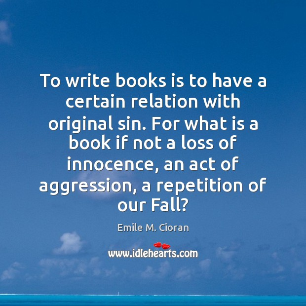 To write books is to have a certain relation with original sin. Image