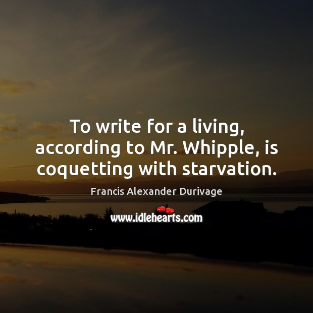 To write for a living, according to Mr. Whipple, is coquetting with starvation. Image