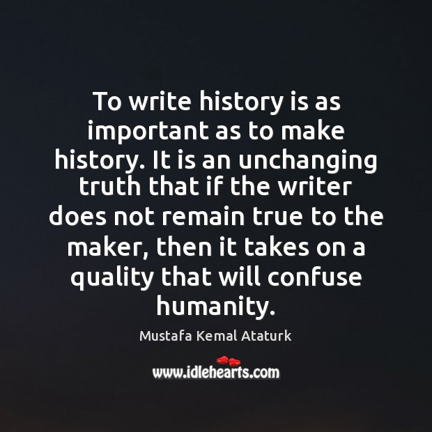 To write history is as important as to make history. It is Mustafa Kemal Ataturk Picture Quote