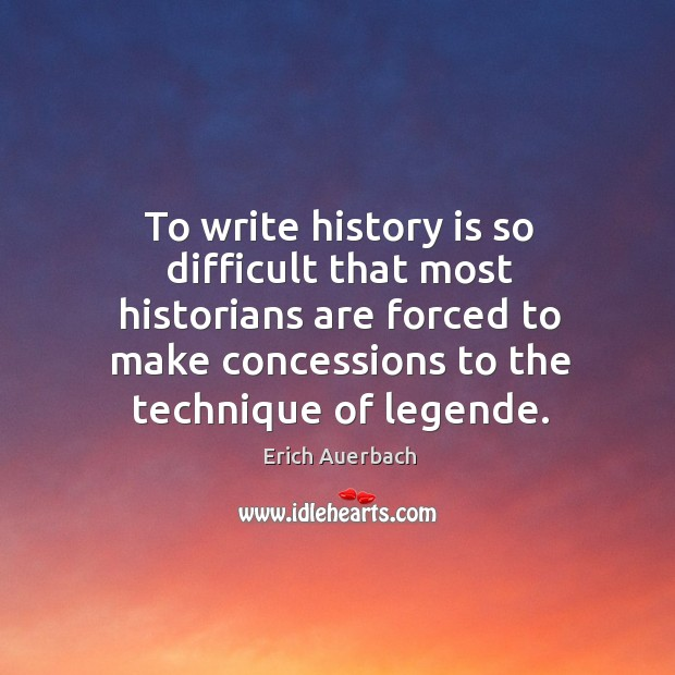 To write history is so difficult that most historians are forced to make concessions to the technique of legende. Image