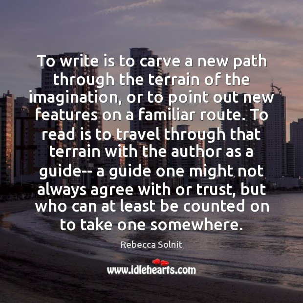 To write is to carve a new path through the terrain of Rebecca Solnit Picture Quote
