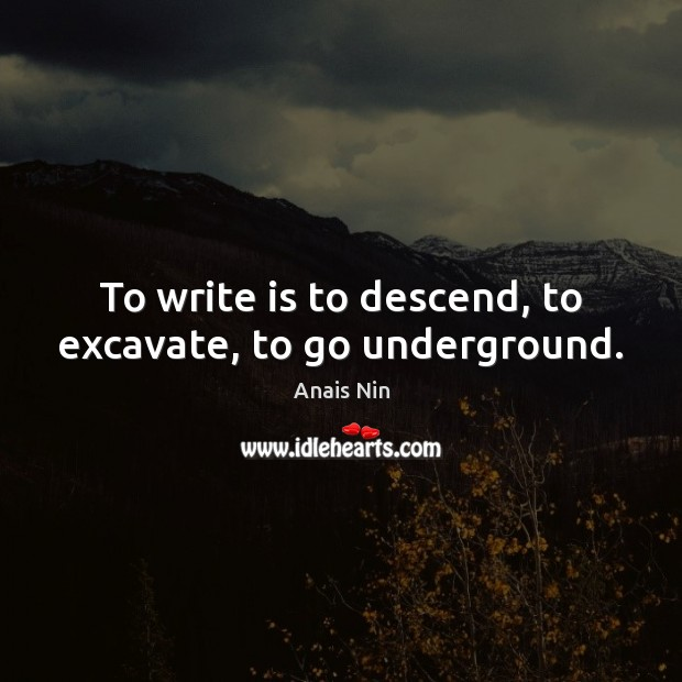 To write is to descend, to excavate, to go underground. Anais Nin Picture Quote