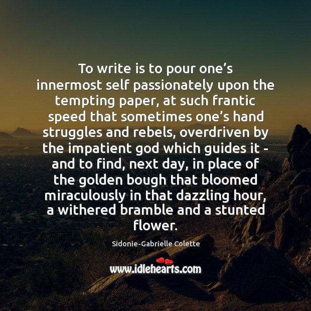 To write is to pour one's innermost self passionately upon the Sidonie-Gabrielle Colette Picture Quote