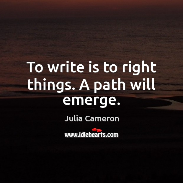 To write is to right things. A path will emerge. Image