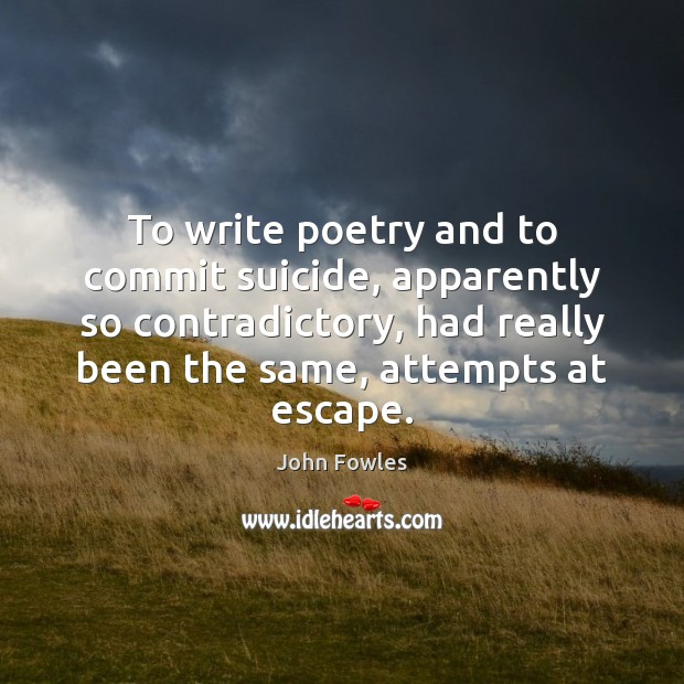 To write poetry and to commit suicide, apparently so contradictory, had really John Fowles Picture Quote