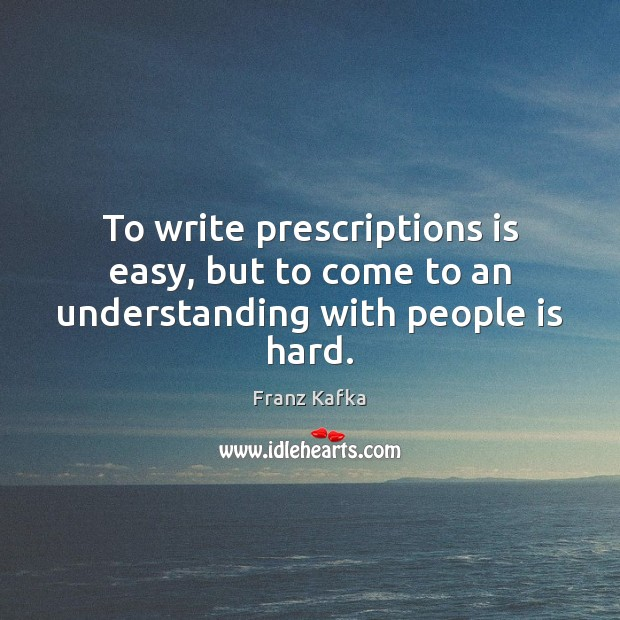 To write prescriptions is easy, but to come to an understanding with people is hard. Franz Kafka Picture Quote