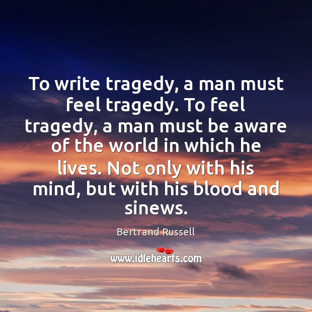 To write tragedy, a man must feel tragedy. To feel tragedy, a Bertrand Russell Picture Quote