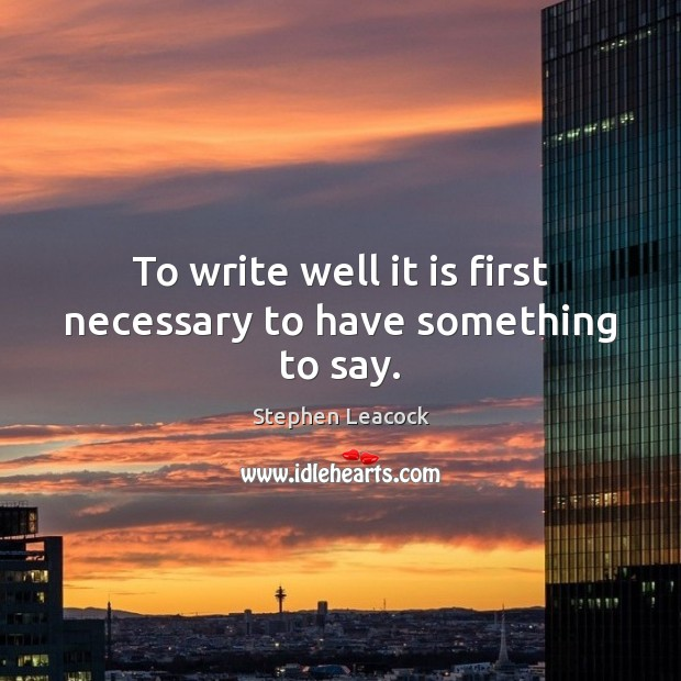 To write well it is first necessary to have something to say. Stephen Leacock Picture Quote