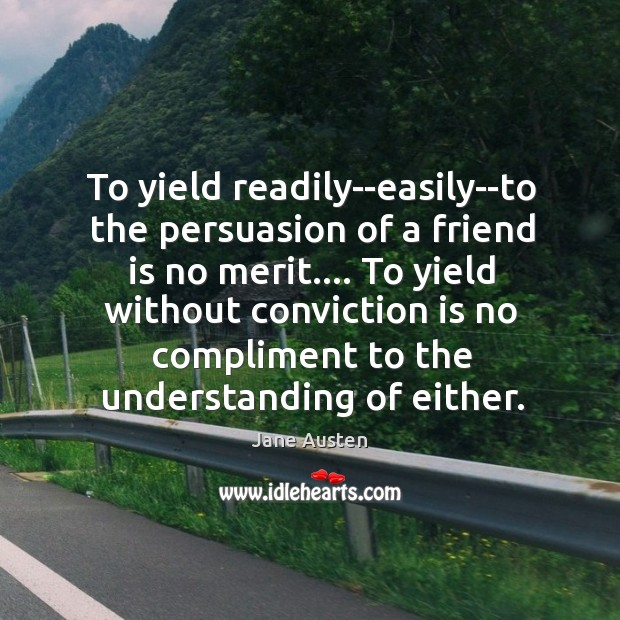 To yield readily–easily–to the persuasion of a friend is no merit…. To Image