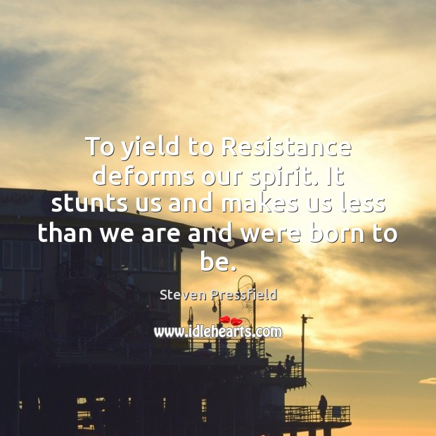 To yield to Resistance deforms our spirit. It stunts us and makes Steven Pressfield Picture Quote