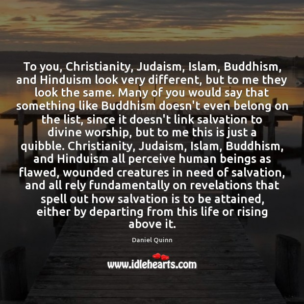 To you, Christianity, Judaism, Islam, Buddhism, and Hinduism look very different, but Daniel Quinn Picture Quote