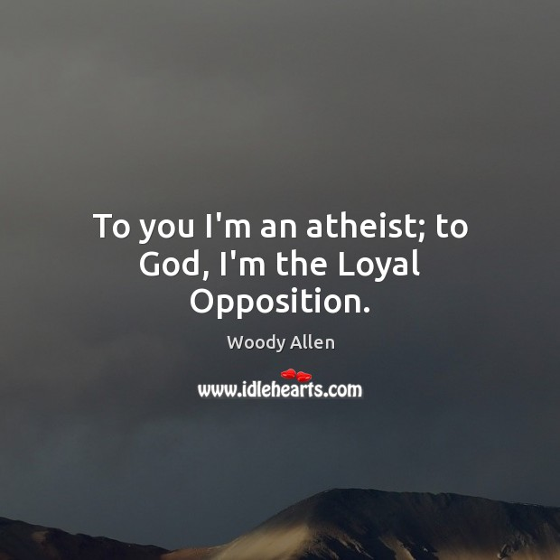 Image, To you I'm an atheist; to God, I'm the Loyal Opposition.