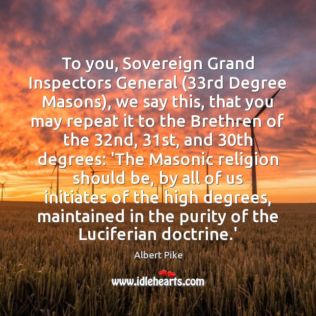 To you, Sovereign Grand Inspectors General (33rd Degree Masons), we say this, Albert Pike Picture Quote