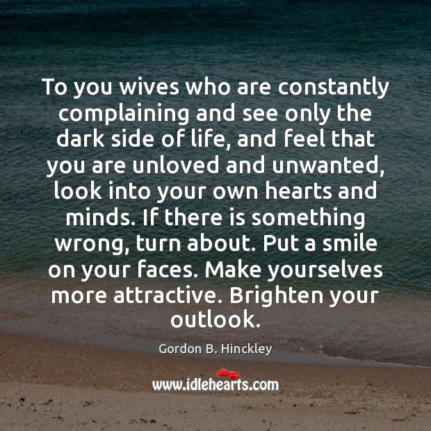 To you wives who are constantly complaining and see only the dark Gordon B. Hinckley Picture Quote