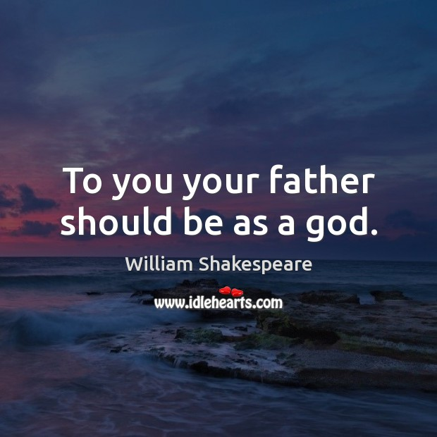 To you your father should be as a God. Image