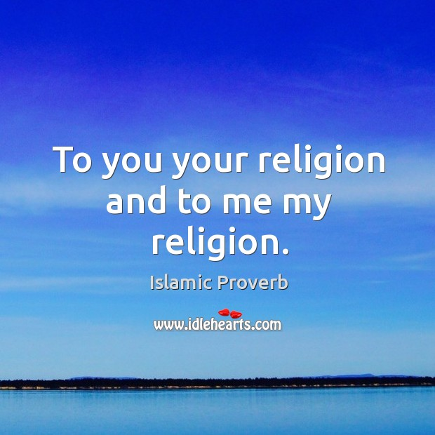 To you your religion and to me my religion. Islamic Proverbs Image