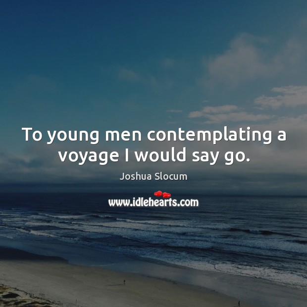To young men contemplating a voyage I would say go. Joshua Slocum Picture Quote