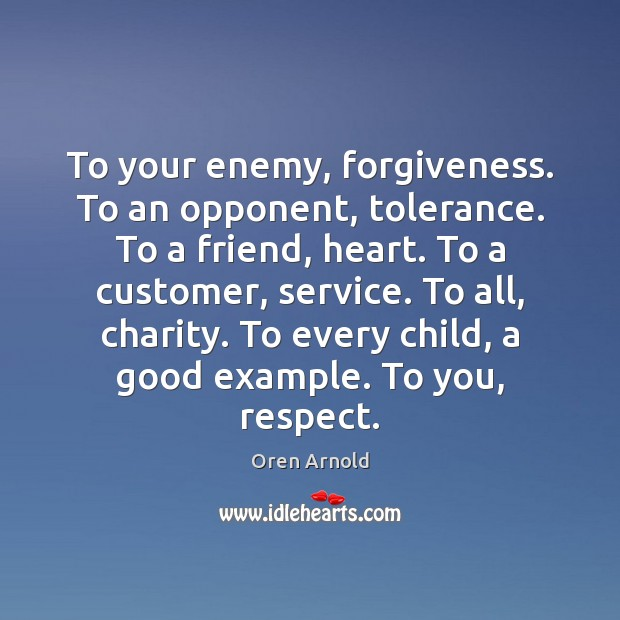 Image, To your enemy, forgiveness. To an opponent, tolerance. To a friend, heart.