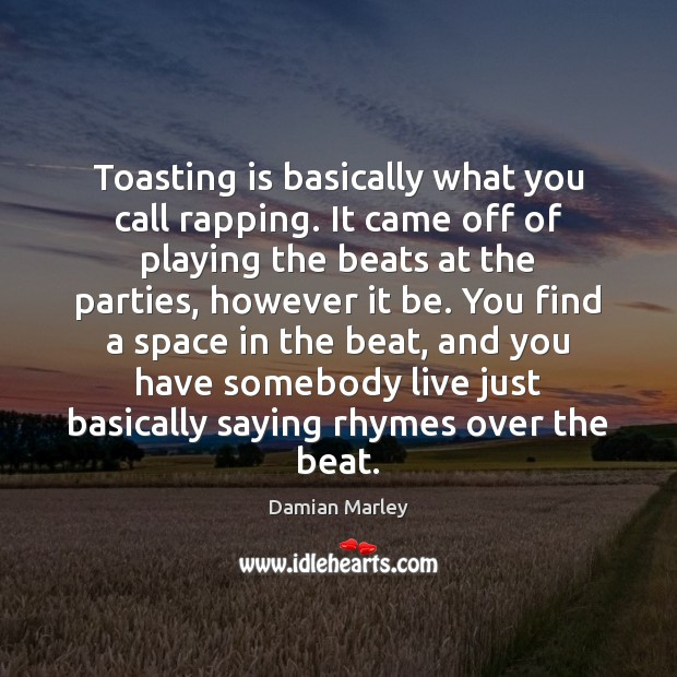 Toasting is basically what you call rapping. It came off of playing Image