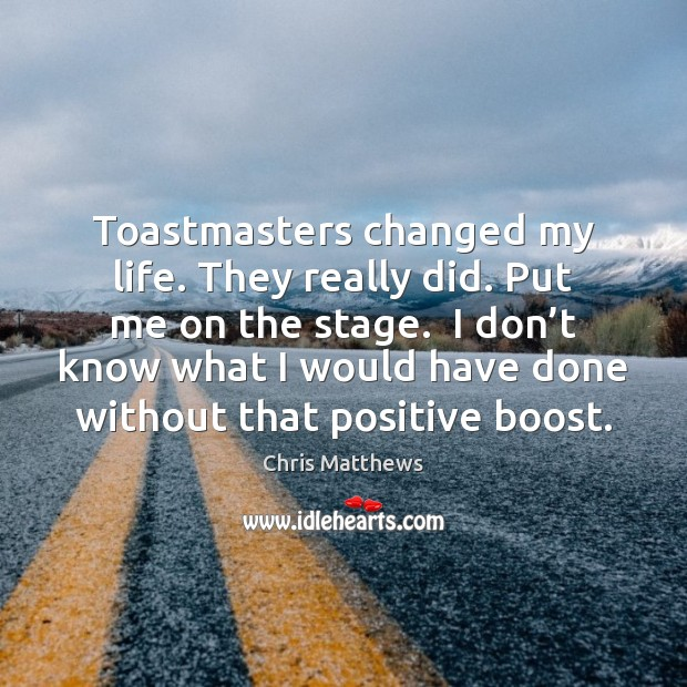 Toastmasters changed my life. They really did. Put me on the stage. Chris Matthews Picture Quote