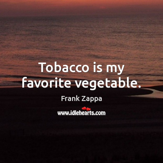 Tobacco is my favorite vegetable. Image