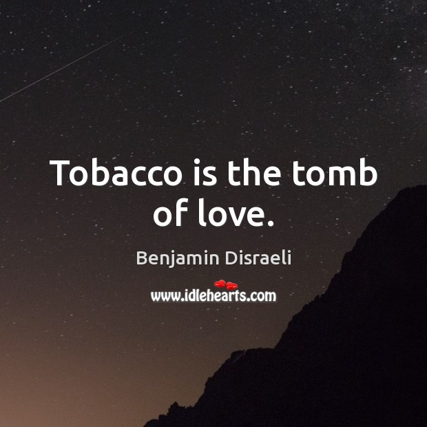 Tobacco is the tomb of love. Benjamin Disraeli Picture Quote