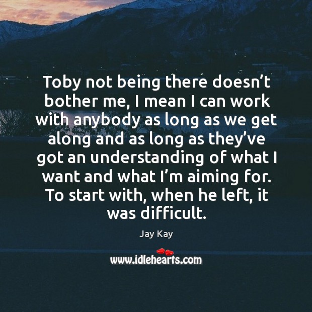 Toby not being there doesn't bother me, I mean I can work with anybody Image