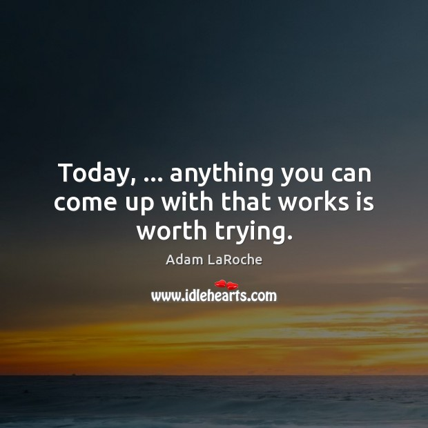 Image, Today, … anything you can come up with that works is worth trying.