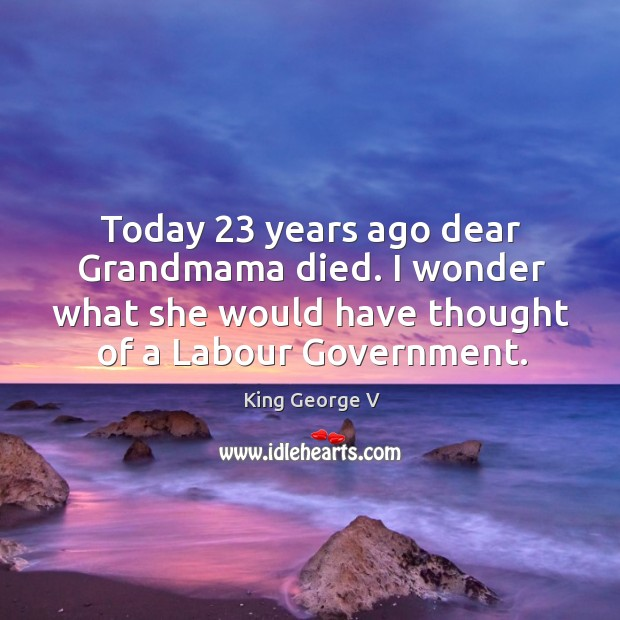 Today 23 years ago dear grandmama died. I wonder what she would have thought of a labour government. King George V Picture Quote