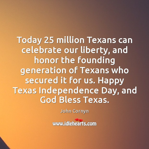 Today 25 million Texans can celebrate our liberty, and honor the founding generation Independence Day Quotes Image